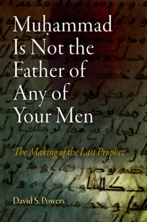 Muhammad Is Not the Father of Any of Your Men: The Making of the Last Prophet