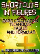 Short Cuts In Figures: Amazing Rapid calculation techniques, tables and formulas by A. Frederick Collins