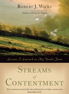 Streams of Contentment: Lessons I Learned on My Uncle's Farm by Robert J. Wicks