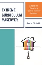 Extreme Curriculum Makeover: A Hands-On Guide for a Learner-Centered Pedagogy by Gabriel F. Rshaid