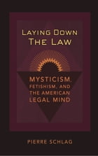Laying Down the Law: Mysticism, Fetishism, and the American Legal Mind by Pierre Schlag