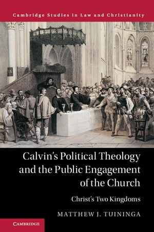 Calvin's Political Theology and the Public Engagement of the Church Christ's Two Kingdoms