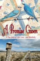 A Promise Given: A True Story of Life, Love and Bluebirds by Rick Steber