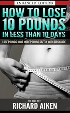 How to Lose 10 Pounds in Less Than 10 Days The Real Diet (with Audio): Lose Pounds 10 or More Pounds Safely With This Guide by Richard Aiken