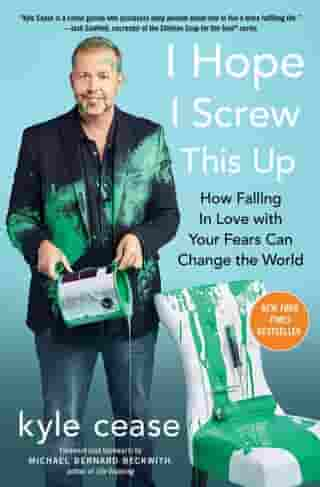 I Hope I Screw This Up: How Falling In Love with Your Fears Can Change the World by Kyle Cease
