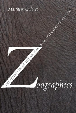 Book Zoographies: The Question of the Animal from Heidegger to Derrida by Calarco, Matthew