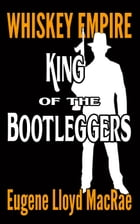 King of the Bootleggers: Whiskey Empire, #1 by Eugene Lloyd MacRae