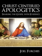Christ-Centered Apologetics: Sharing the Gospel with Evidence by Joel Furches