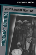 Workers' Control in Latin America, 1930-1979 by Jonathan C. Brown