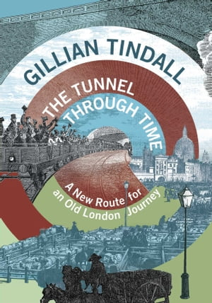 The Tunnel Through Time A New Route for an Old London Journey