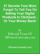 27 Secrets Your Mom Forgot To Tell You On Selling Your Digital Products In Clickbank - Or Your Money Back! by Editorial Team Of MPowerUniversity.com