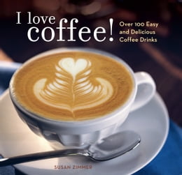 Book I Love Coffee!: Over 100 Easy and Delicious Coffee Drinks by Susan Zimmer