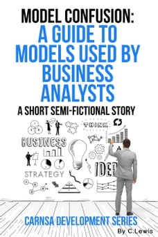 Model Confusion: A Guide to Models Used by Business Analysts: Carnsa Development Series, #1