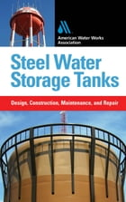 Steel Water Storage Tanks: Design, Construction, Maintenance, and Repair: Design, Construction…