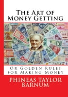 The Art of Money Getting: Golden Rules for Making Money by Phineas Taylor Barnum
