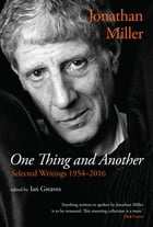 One Thing and Another: Selected Writings 1954–2016 by Jonathan Miller