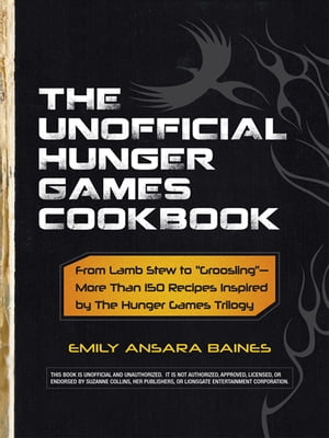 "The Unofficial Hunger Games Cookbook From Lamb Stew to ""Groosling"" - More than 150 Recipes Inspired by The Hunger Games Trilogy"