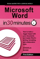 Microsoft Word In 30 Minutes: How to make a bigger impact with your documents and master Word's writing, formatting, and collabora by Angela Rose