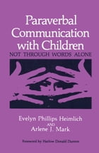 Paraverbal Communication with Children: Not through Words Alone by E.P. Heimlich