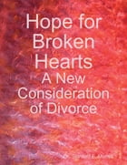 Hope for Broken Hearts: A New Consideration of Divorce by Dr. Stanford E. Murrell