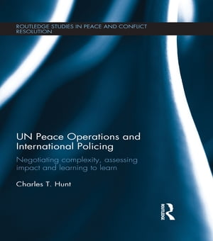 UN Peace Operations and International Policing Negotiating Complexity,  Assessing Impact and Learning to Learn