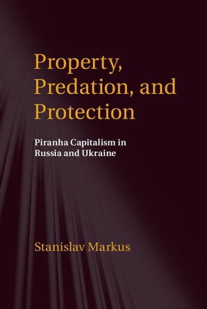 Property,  Predation,  and Protection Piranha Capitalism in Russia and Ukraine