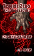 The Sickness Spreads: Zombie Zero: The Short Stories, #1 by J.K. Norry