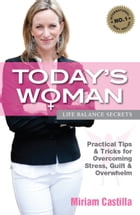 Today's Woman - Life Balance Secrets: Practical Tips & Tricks for Overcoming Stress, Guilt and Overwhelm by Miriam Castilla
