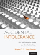 Accidental Intolerance: How We Stigmatize ADHD and How We Can Stop by Susan C. C. Hawthorne