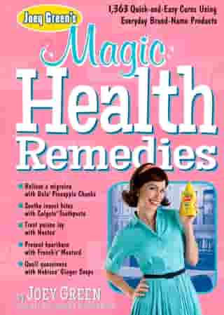 Joey Green's Magic Health Remedies: 1,363 Quick-and-Easy Cures Using Brand-Name Products by Joey Green