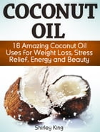 Coconut Oil: 16 Amazing Coconut Oil Uses For Weight Loss, Stress Relief, Energy and Beauty by Shirley King