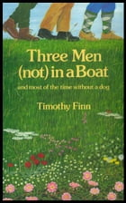 Three Men (not) in a Boat: and most of the time without a dog by Timothy Finn
