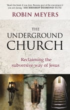 The Underground Church: Reclaiming the subversive way of Jesus by Robin Meyers
