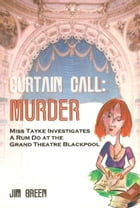 Curtain Call Murder: Miss Tayke Investigates a Rum Do at the Grand Theatre Blackpool by Jim Green