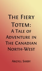 The Fiery Totem (Illustrated): A Tale of Adventure in the Canadian North-West by Argyll Saxby