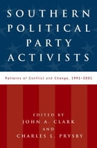 Southern Political Party Activists: Patterns of Conflict and Change, 1991-2001 by John A. Clark