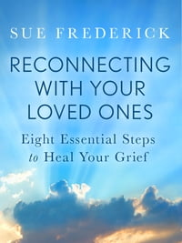 Reconnecting with Your Loved Ones: Eight Essential Steps to Heal Your Grief