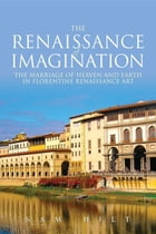 The Renaissance of Imagination: The Marriage of Heaven and Earth in Florentine Renaissance Art by Sam Hilt