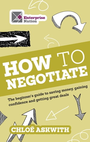 How to Negotiate: The beginner's guide to saving money, gaining confidence and getting great deals