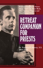 Retreat Companion for Priests: Profound Insights for Priests About Their Life, Their Work, Their Spiritual Progress and Their Etern by Francis P. Havey