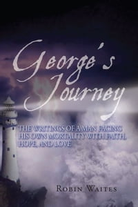 George's Journey: The writings of a man facing his own mortality with faith, hope and love