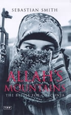Allah's Mountains: The Battle for Chechnya by Sebastian Smith