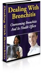 Dealing With Bronchitis: Overcoming Bronchitis And Its Health Effects by Joseph Iredia