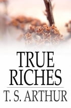 True Riches: Or, Wealth Without Wings by T. S. Arthur