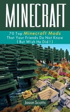 Minecraft: 70 Top Minecraft Mods That Your Friends Do Not Know (But Wish They Did!) by Jason Scotts