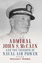 Admiral John S. McCain and the Triumph of Naval Air Power by William F. Trimble