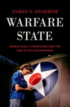 Warfare State: World War II Americans and the Age of Big Government by James T. Sparrow