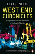 West End Chronicles: 300 Years of Glamour and Excess in the Heart of London by Ed Glinert