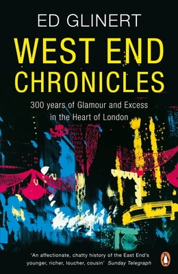 Book West End Chronicles: 300 Years of Glamour and Excess in the Heart of London by Ed Glinert