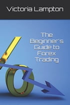 A Beginner's Guide to Forex Trading by VICTORIA LAMPTON